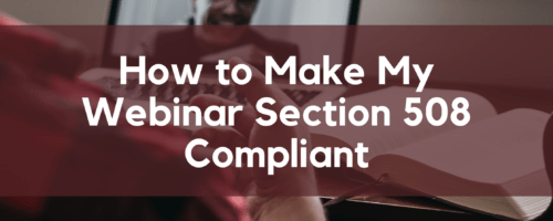 How to Make My Webinar Section 508 Compliant